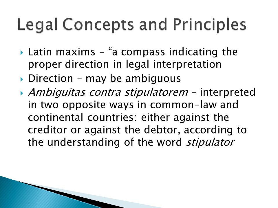  Latin maxims - a compass indicating the proper direction in legal interpretation  Direction – may be ambiguous  Ambiguitas contra stipulatorem – interpreted in two opposite ways in common-law and continental countries: either against the creditor or against the debtor, according to the understanding of the word stipulator
