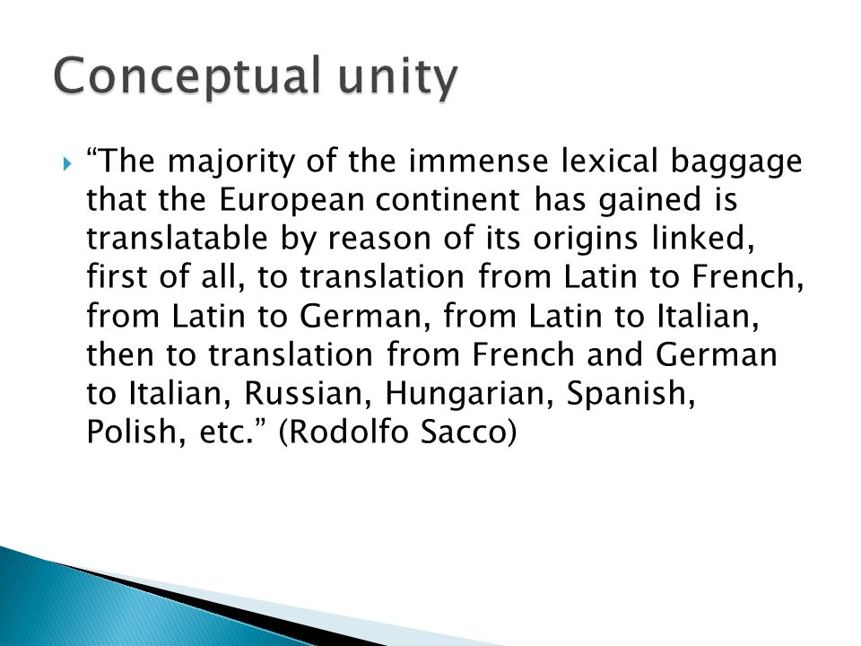  The majority of the immense lexical baggage that the European continent has gained is translatable by reason of its origins linked, first of all, to translation from Latin to French, from Latin to German, from Latin to Italian, then to translation from French and German to Italian, Russian, Hungarian, Spanish, Polish, etc. (Rodolfo Sacco)