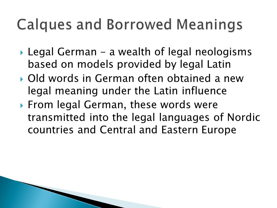  Legal German - a wealth of legal neologisms based on models provided by legal Latin  Old words in German often obtained a new legal meaning under the Latin influence  From legal German, these words were transmitted into the legal languages of Nordic countries and Central and Eastern Europe