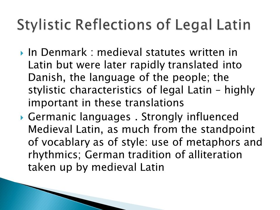 In Denmark : medieval statutes written in Latin but were later rapidly translated into Danish, the language of the people; the stylistic characteristics of legal Latin – highly important in these translations  Germanic languages.