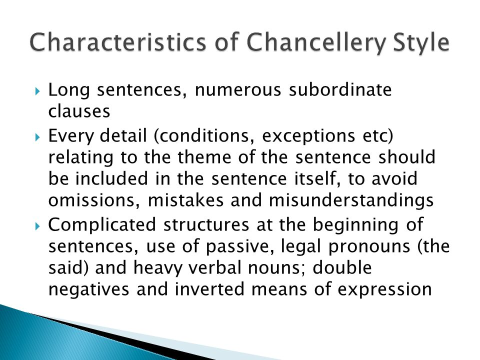  Long sentences, numerous subordinate clauses  Every detail (conditions, exceptions etc) relating to the theme of the sentence should be included in the sentence itself, to avoid omissions, mistakes and misunderstandings  Complicated structures at the beginning of sentences, use of passive, legal pronouns (the said) and heavy verbal nouns; double negatives and inverted means of expression
