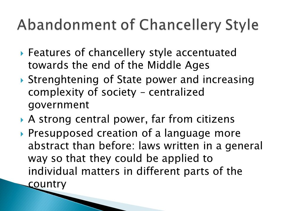  Features of chancellery style accentuated towards the end of the Middle Ages  Strenghtening of State power and increasing complexity of society – centralized government  A strong central power, far from citizens  Presupposed creation of a language more abstract than before: laws written in a general way so that they could be applied to individual matters in different parts of the country