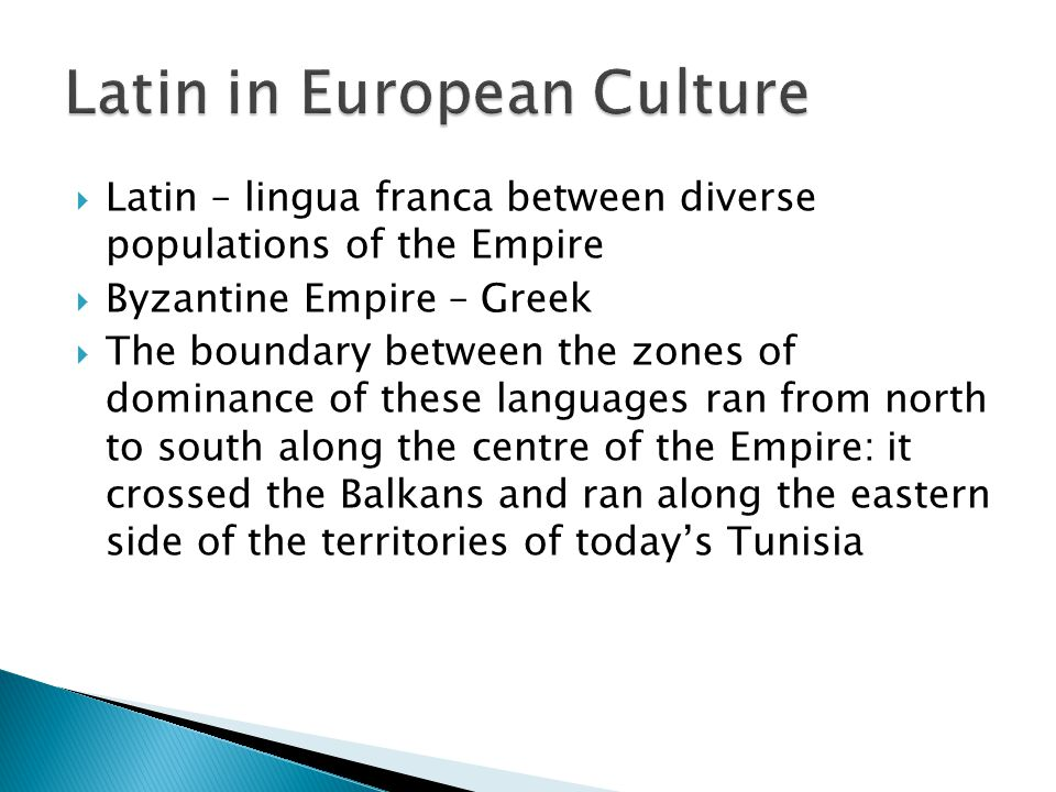  Latin – lingua franca between diverse populations of the Empire  Byzantine Empire – Greek  The boundary between the zones of dominance of these languages ran from north to south along the centre of the Empire: it crossed the Balkans and ran along the eastern side of the territories of today's Tunisia