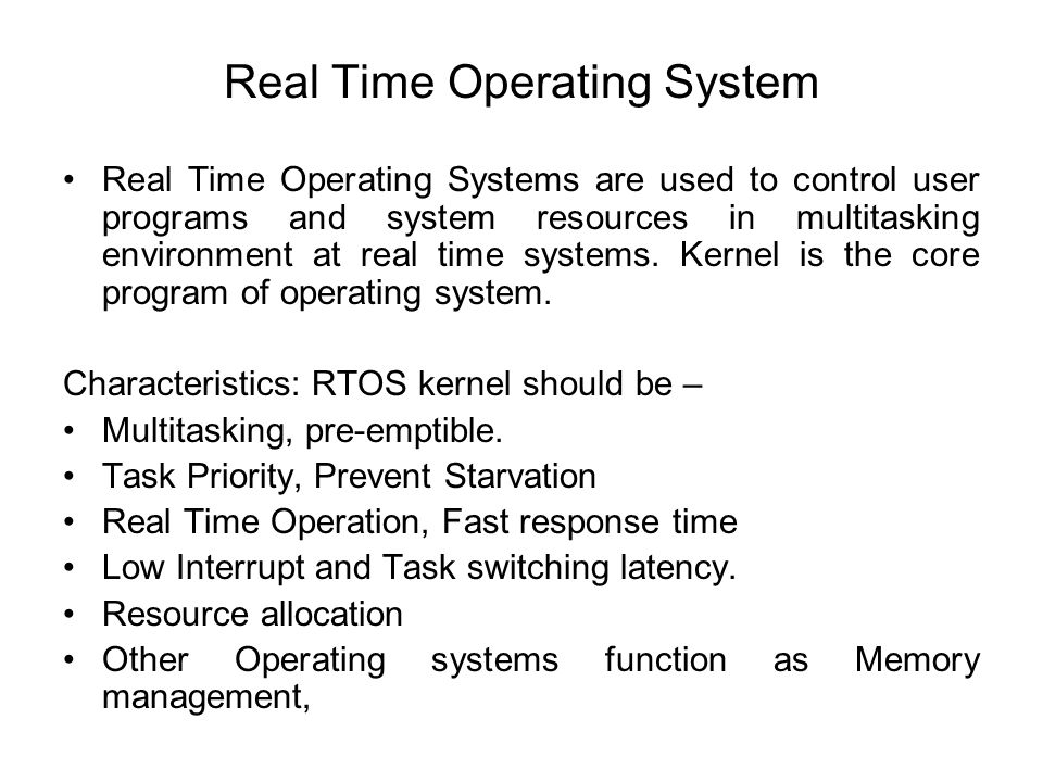 Real Time Operating System Real Time Operating Systems are used to control user programs and system resources in multitasking environment at real time systems.