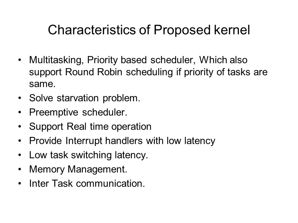 Characteristics of Proposed kernel Multitasking, Priority based scheduler, Which also support Round Robin scheduling if priority of tasks are same.