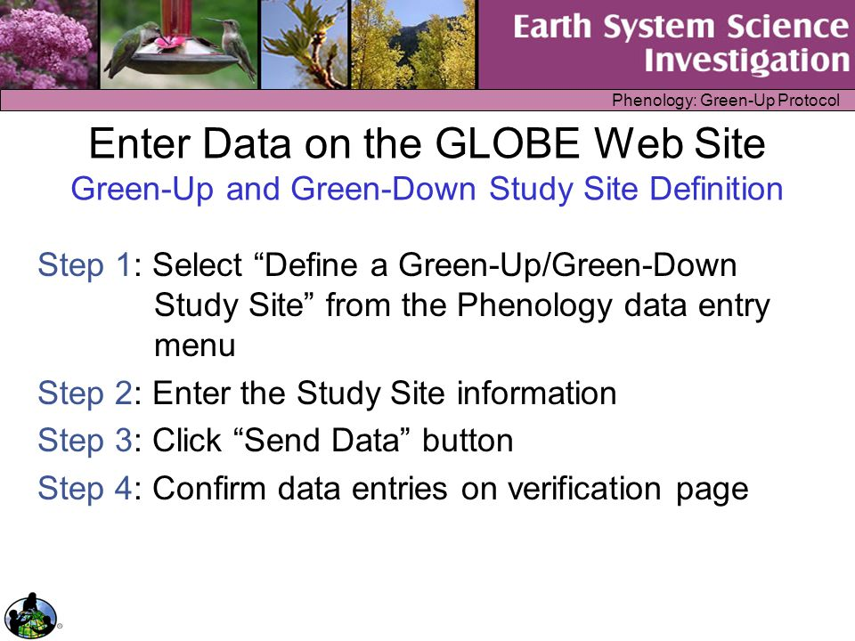 "Phenology: Green-Up Protocol Enter Data on the GLOBE Web Site Green-Up and Green-Down Study Site Definition Step 1: Select ""Define a Green-Up/Green-Do"