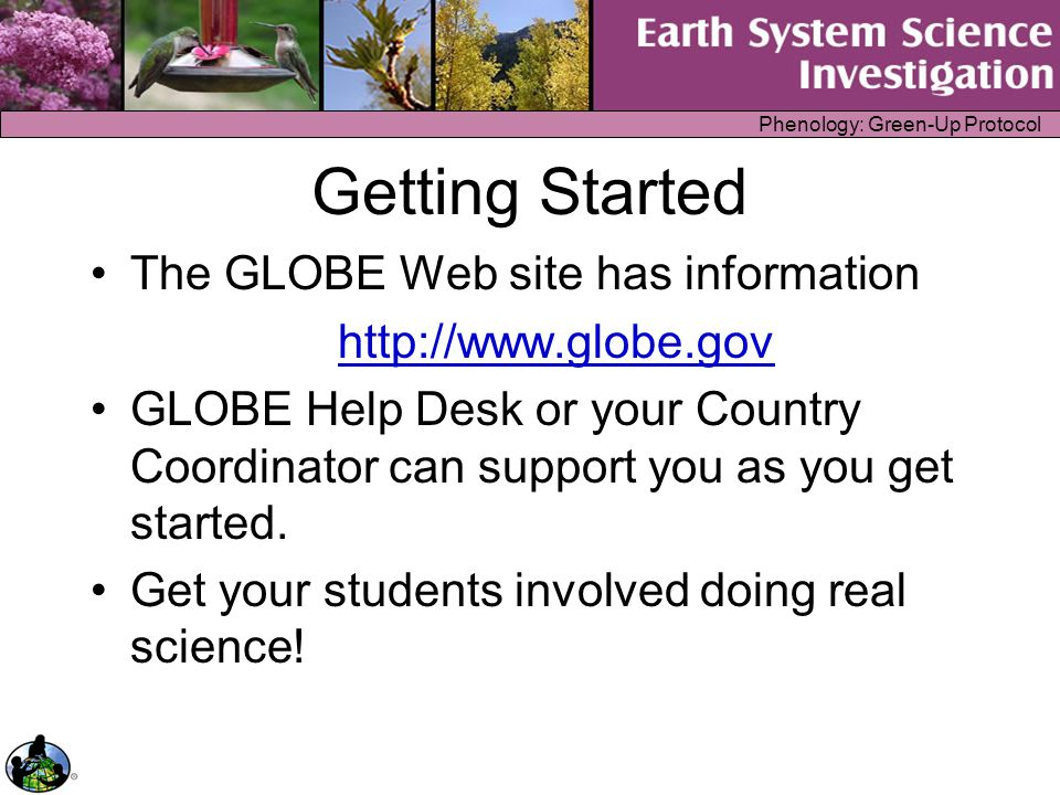 Phenology: Green-Up Protocol Getting Started The GLOBE Web site has information http://www.globe.gov GLOBE Help Desk or your Country Coordinator can s