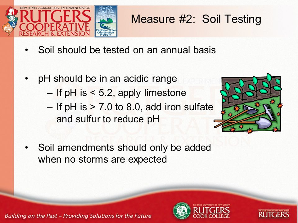 Measure #2: Soil Testing Soil should be tested on an annual basis pH should be in an acidic range –If pH is < 5.2, apply limestone –If pH is > 7.0 to 8.0, add iron sulfate and sulfur to reduce pH Soil amendments should only be added when no storms are expected