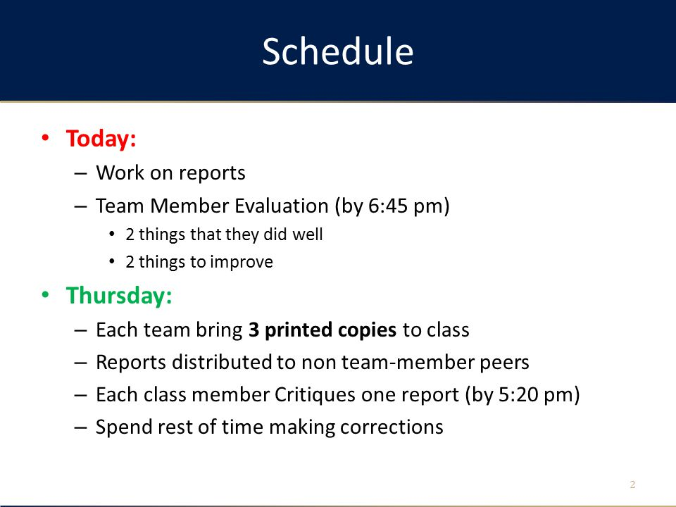 Schedule Today: – Work on reports – Team Member Evaluation (by 6:45 pm) 2 things that they did well 2 things to improve Thursday: – Each team bring 3 printed copies to class – Reports distributed to non team-member peers – Each class member Critiques one report (by 5:20 pm) – Spend rest of time making corrections 2