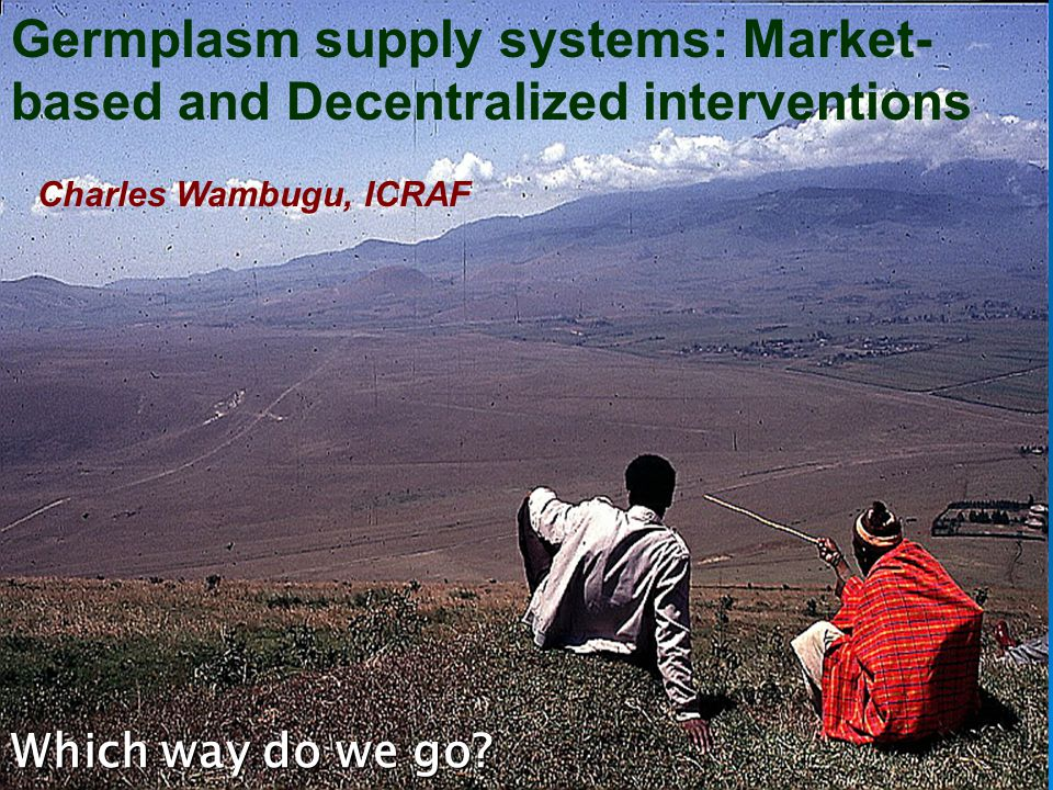 Germplasm supply systems: Market- based and Decentralized interventions Which way do we go.