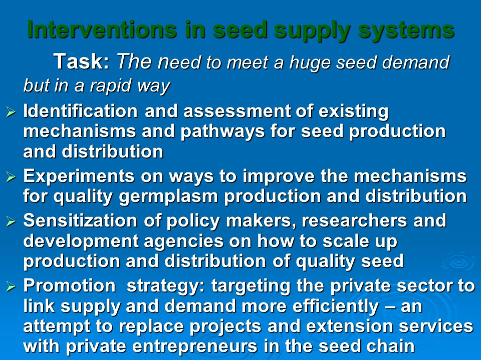 Interventions in seed supply systems Task: The n eed to meet a huge seed demand but in a rapid way  Identification and assessment of existing mechanisms and pathways for seed production and distribution  Experiments on ways to improve the mechanisms for quality germplasm production and distribution  Sensitization of policy makers, researchers and development agencies on how to scale up production and distribution of quality seed  Promotion strategy: targeting the private sector to link supply and demand more efficiently – an attempt to replace projects and extension services with private entrepreneurs in the seed chain