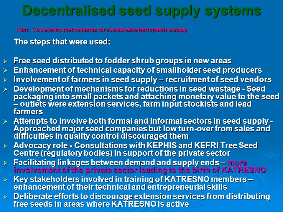 Decentralised seed supply systems Aim: To develop mechanisms for sustainable germplasm supply The steps that were used:  Free seed distributed to fodder shrub groups in new areas  Enhancement of technical capacity of smallholder seed producers  Involvement of farmers in seed supply – recruitment of seed vendors  Development of mechanisms for reductions in seed wastage - Seed packaging into small packets and attaching monetary value to the seed – outlets were extension services, farm input stockists and lead farmers  Attempts to involve both formal and informal sectors in seed supply - Approached major seed companies but low turn-over from sales and difficulties in quality control discouraged them  Advocacy role - Consultations with KEPHIS and KEFRI Tree Seed Centre (regulatory bodies) in support of the private sector  Facilitating linkages between demand and supply ends – more involvement of the private sector leading to the birth of KATRESNO  Key stakeholders involved in training of KATRESNO members – enhancement of their technical and entrepreneurial skills  Deliberate efforts to discourage extension services from distributing free seeds in areas where KATRESNO is active