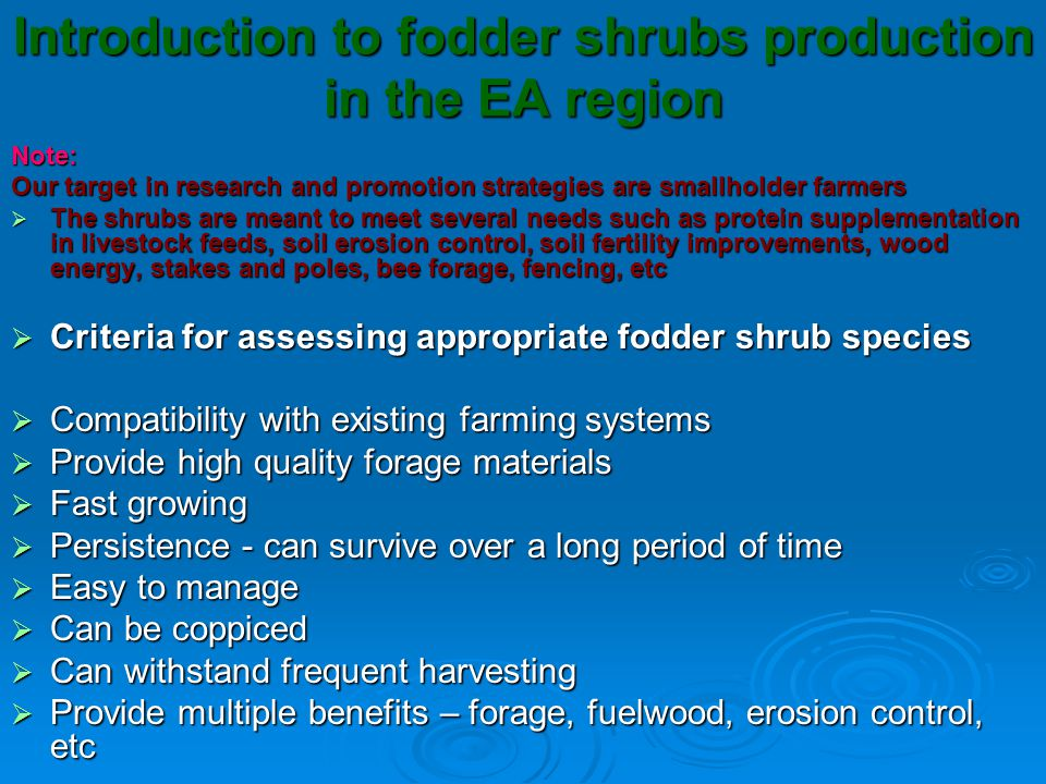 Introduction to fodder shrubs production in the EA region Note: Our target in research and promotion strategies are smallholder farmers  The shrubs are meant to meet several needs such as protein supplementation in livestock feeds, soil erosion control, soil fertility improvements, wood energy, stakes and poles, bee forage, fencing, etc  Criteria for assessing appropriate fodder shrub species  Compatibility with existing farming systems  Provide high quality forage materials  Fast growing  Persistence - can survive over a long period of time  Easy to manage  Can be coppiced  Can withstand frequent harvesting  Provide multiple benefits – forage, fuelwood, erosion control, etc