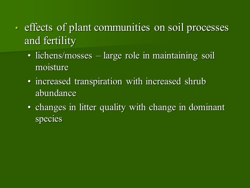 effects of plant communities on soil processes and fertility effects of plant communities on soil processes and fertility lichens/mosses – large role in maintaining soil moisturelichens/mosses – large role in maintaining soil moisture increased transpiration with increased shrub abundanceincreased transpiration with increased shrub abundance changes in litter quality with change in dominant specieschanges in litter quality with change in dominant species