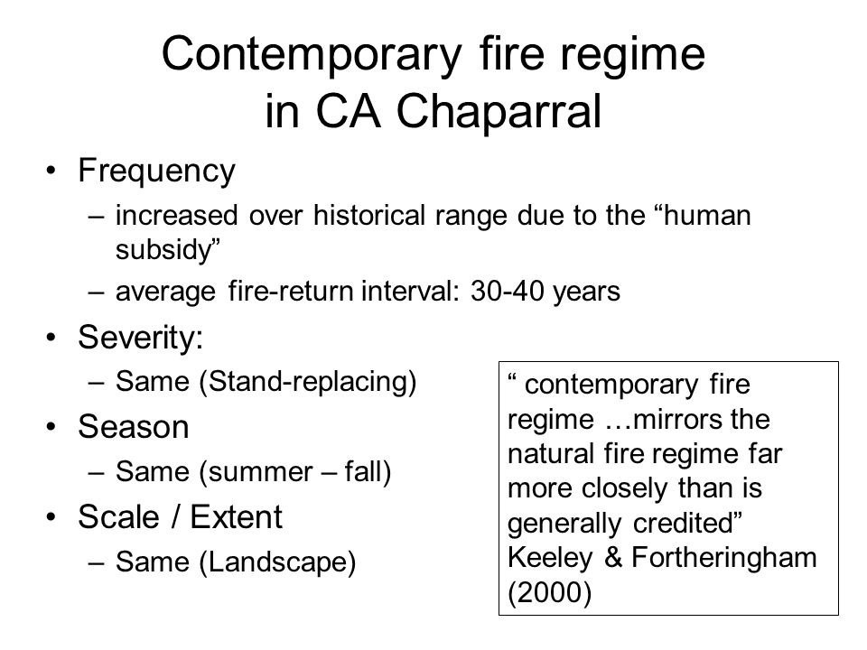 Contemporary fire regime in CA Chaparral Frequency –increased over historical range due to the human subsidy –average fire-return interval: 30-40 years Severity: –Same (Stand-replacing) Season –Same (summer – fall) Scale / Extent –Same (Landscape) contemporary fire regime …mirrors the natural fire regime far more closely than is generally credited Keeley & Fortheringham (2000)