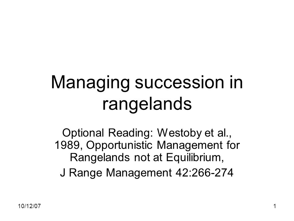 10/12/071 Managing succession in rangelands Optional Reading: Westoby et al., 1989, Opportunistic Management for Rangelands not at Equilibrium, J Range Management 42:266-274