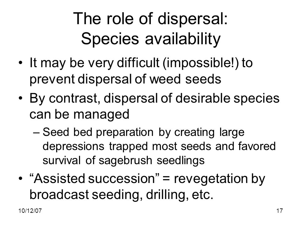 10/12/0717 The role of dispersal: Species availability It may be very difficult (impossible!) to prevent dispersal of weed seeds By contrast, dispersal of desirable species can be managed –Seed bed preparation by creating large depressions trapped most seeds and favored survival of sagebrush seedlings Assisted succession = revegetation by broadcast seeding, drilling, etc.