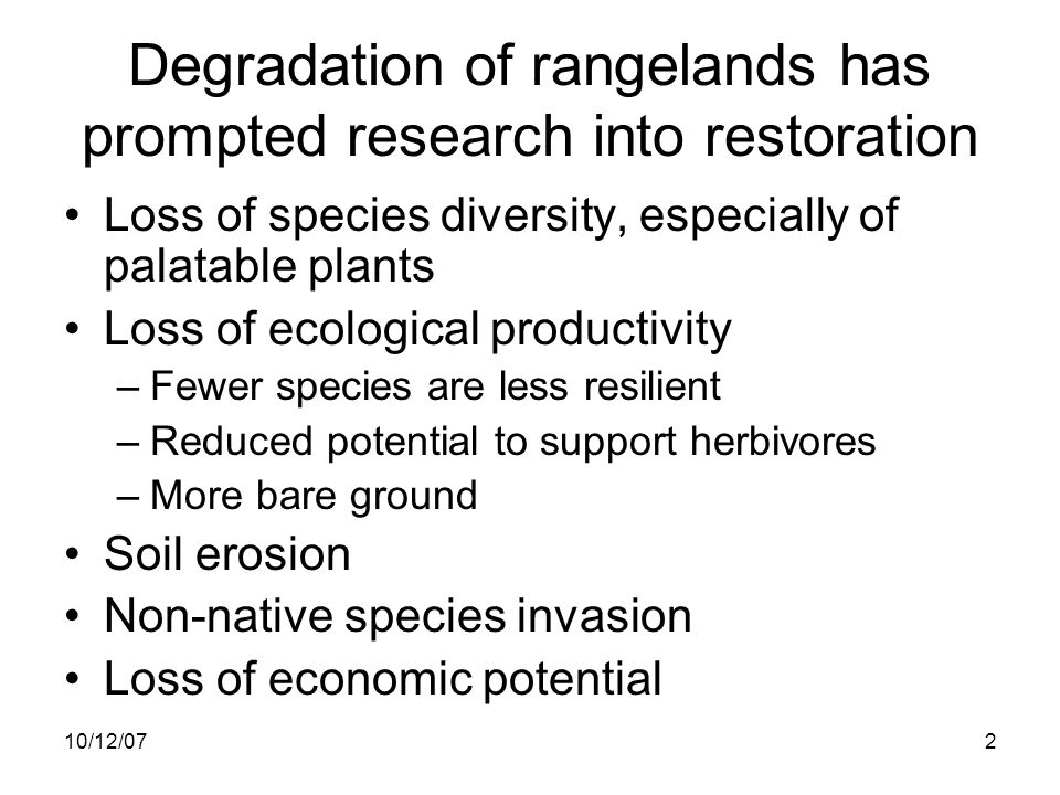 10/12/072 Degradation of rangelands has prompted research into restoration Loss of species diversity, especially of palatable plants Loss of ecological productivity –Fewer species are less resilient –Reduced potential to support herbivores –More bare ground Soil erosion Non-native species invasion Loss of economic potential