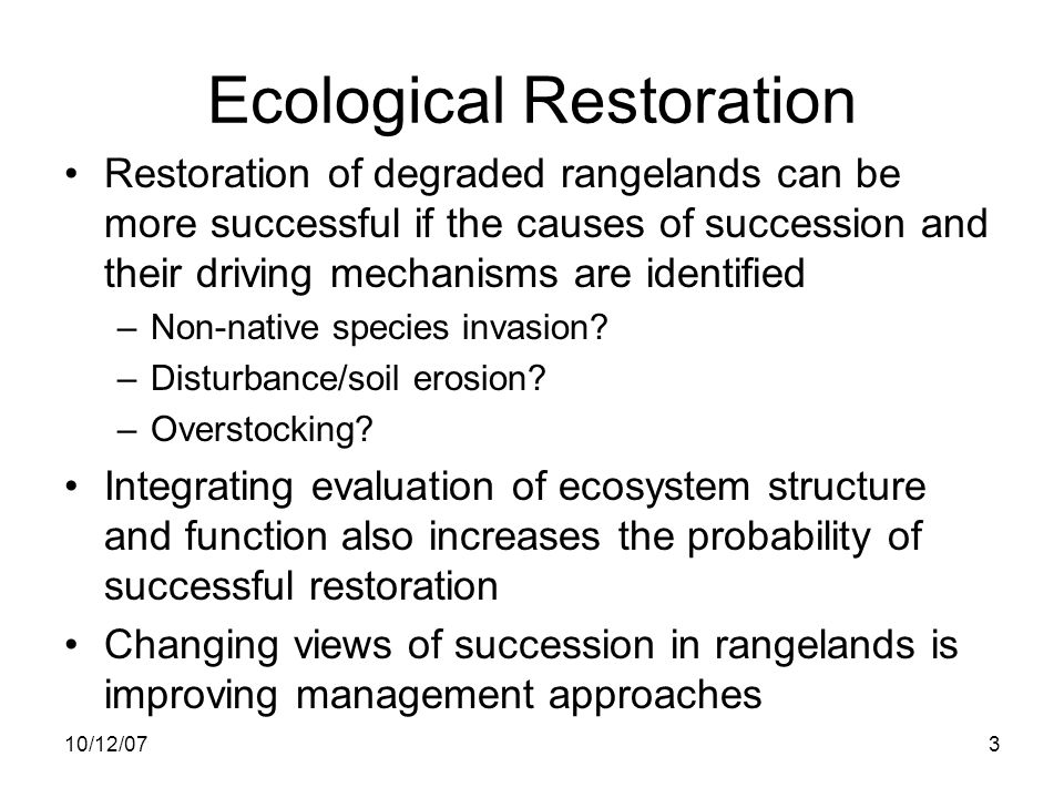 10/12/0714 Understanding the causes of succession helps guide management Site availability –Disturbance alters the biotic (competitors, facilitators) and abiotic (resource availability) characteristics of sites Species availability –Dispersal; propagule pool Species performance –Life history traits –Ecophysiology –Facilitation, inhibition, stress tolerance