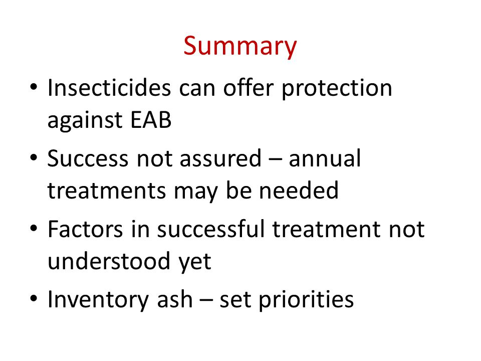 Summary Insecticides can offer protection against EAB Success not assured – annual treatments may be needed Factors in successful treatment not understood yet Inventory ash – set priorities