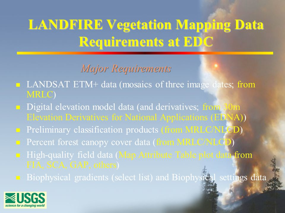 LANDFIRE Vegetation Mapping Data Requirements at EDC n LANDSAT ETM+ data (mosaics of three image dates; from MRLC) n Digital elevation model data (and derivatives; from 30m Elevation Derivatives for National Applications (EDNA)) n Preliminary classification products (from MRLC/NLCD) n Percent forest canopy cover data (from MRLC/NLCD) n High-quality field data (Map Attribute Table plot data from FIA, SCA, GAP, others) n Biophysical gradients (select list) and Biophysical settings data Major Requirements