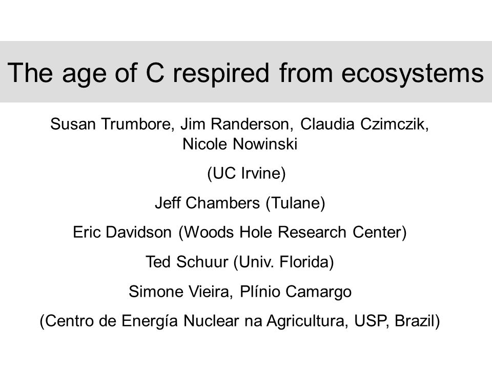 The age of C respired from ecosystems Susan Trumbore, Jim Randerson, Claudia Czimczik, Nicole Nowinski (UC Irvine) Jeff Chambers (Tulane) Eric Davidson (Woods Hole Research Center) Ted Schuur (Univ.