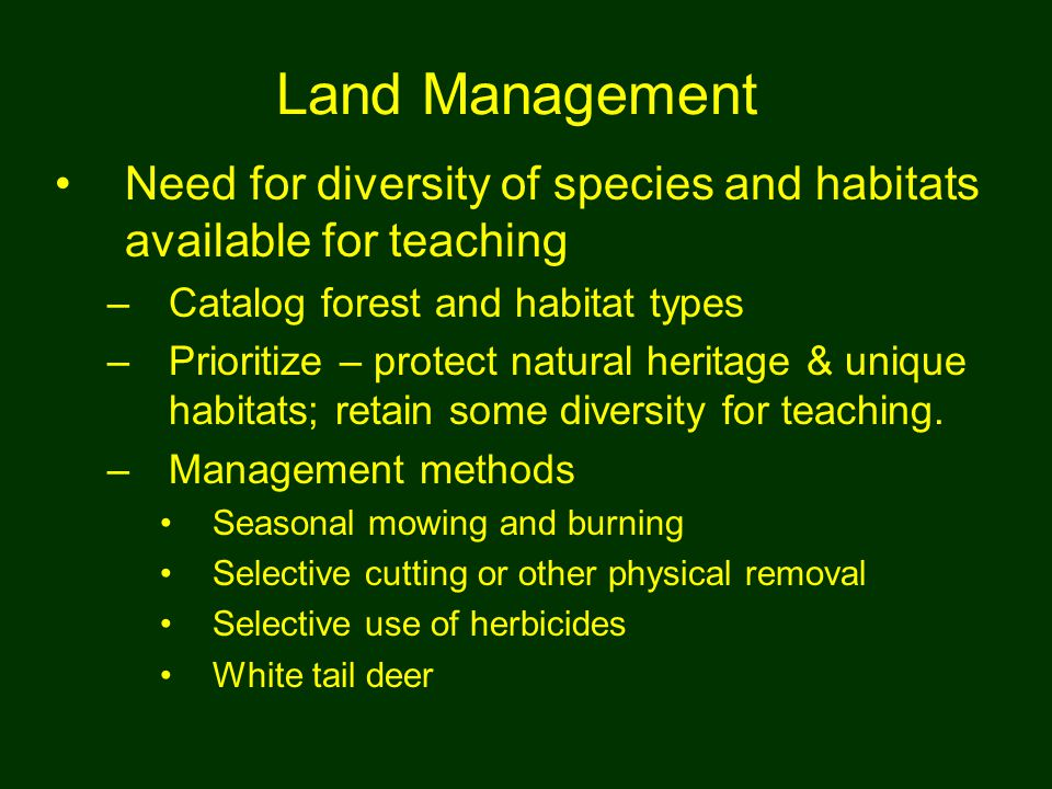 Land Management Need for diversity of species and habitats available for teaching –Catalog forest and habitat types –Prioritize – protect natural heritage & unique habitats; retain some diversity for teaching.
