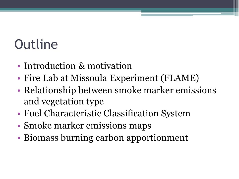 Outline Introduction & motivation Fire Lab at Missoula Experiment (FLAME) Relationship between smoke marker emissions and vegetation type Fuel Characteristic Classification System Smoke marker emissions maps Biomass burning carbon apportionment
