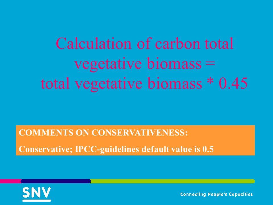 Calculation of carbon total vegetative biomass = total vegetative biomass * 0.45 COMMENTS ON CONSERVATIVENESS: Conservative; IPCC-guidelines default value is 0.5
