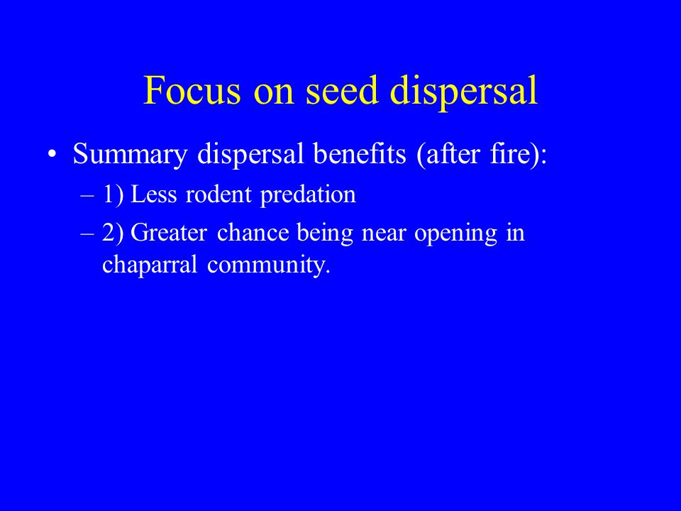 Focus on seed dispersal Summary dispersal benefits (after fire): –1) Less rodent predation –2) Greater chance being near opening in chaparral community.