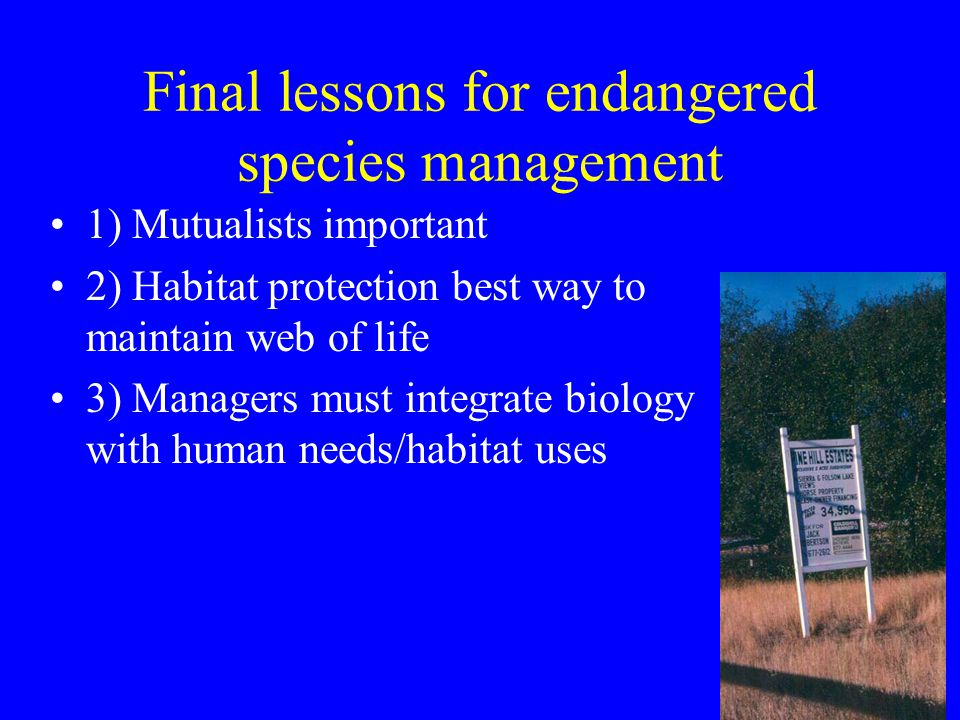Final lessons for endangered species management 1) Mutualists important 2) Habitat protection best way to maintain web of life 3) Managers must integrate biology with human needs/habitat uses