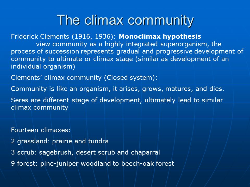 The climax community Friderick Clements (1916, 1936): Monoclimax hypothesis view community as a highly integrated superorganism, the process of succession represents gradual and progressive development of community to ultimate or climax stage (similar as development of an individual organism) Clements' climax community (Closed system): Community is like an organism, it arises, grows, matures, and dies.