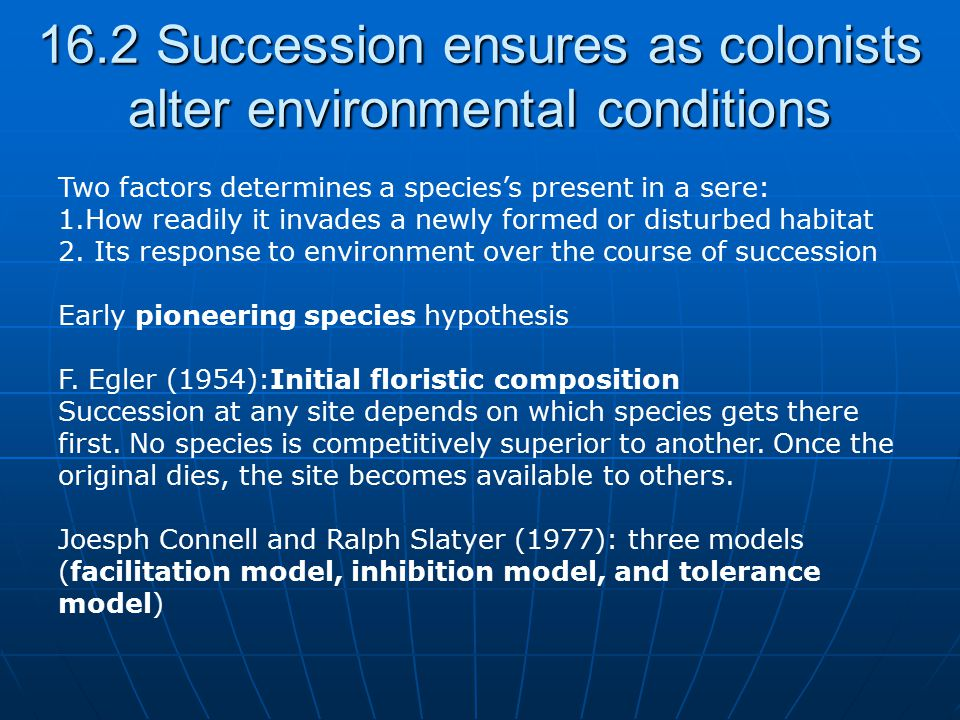 16.2 Succession ensures as colonists alter environmental conditions Two factors determines a species's present in a sere: 1.How readily it invades a n