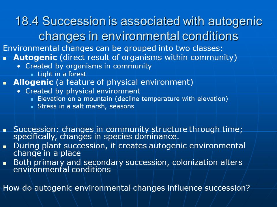 18.4 Succession is associated with autogenic changes in environmental conditions Environmental changes can be grouped into two classes: Autogenic (dir
