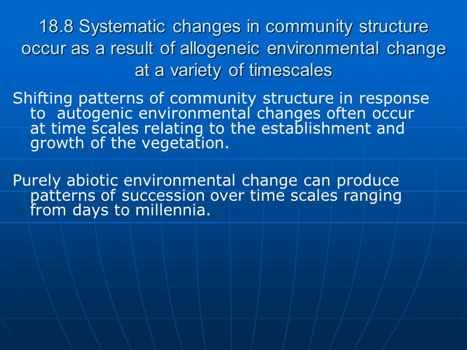 18.8 Systematic changes in community structure occur as a result of allogeneic environmental change at a variety of timescales Shifting patterns of community structure in response to autogenic environmental changes often occur at time scales relating to the establishment and growth of the vegetation.