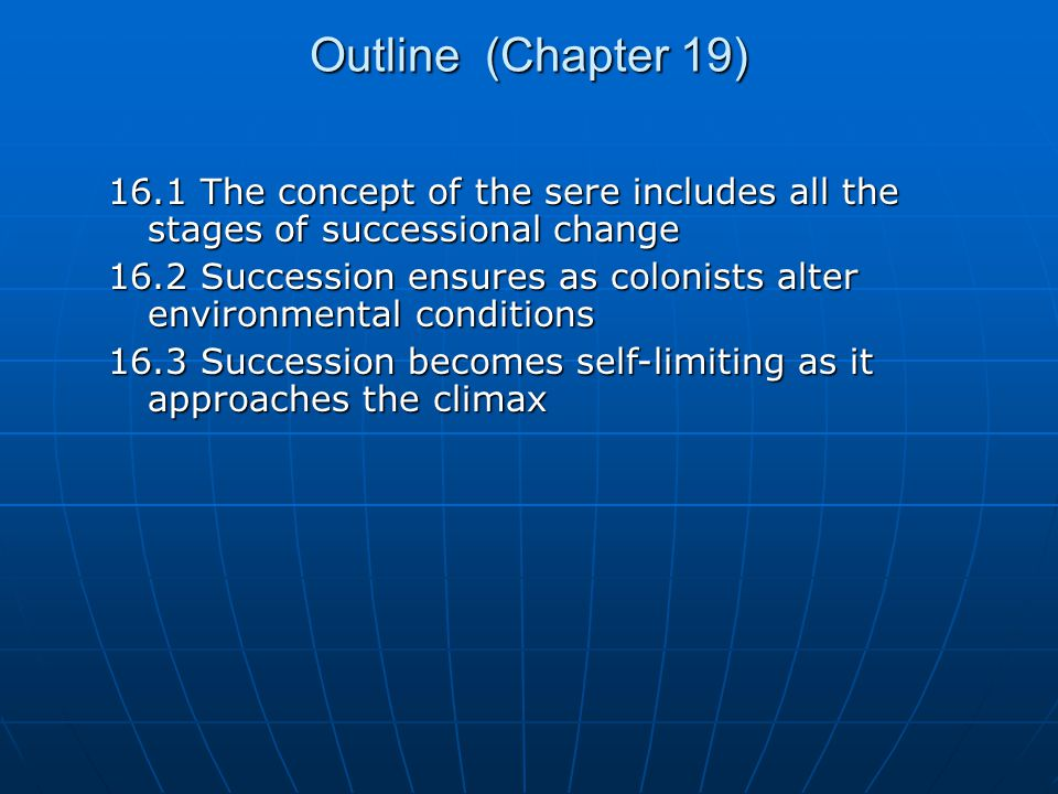 Outline (Chapter 19) 16.1 The concept of the sere includes all the stages of successional change 16.2 Succession ensures as colonists alter environmental conditions 16.3 Succession becomes self-limiting as it approaches the climax