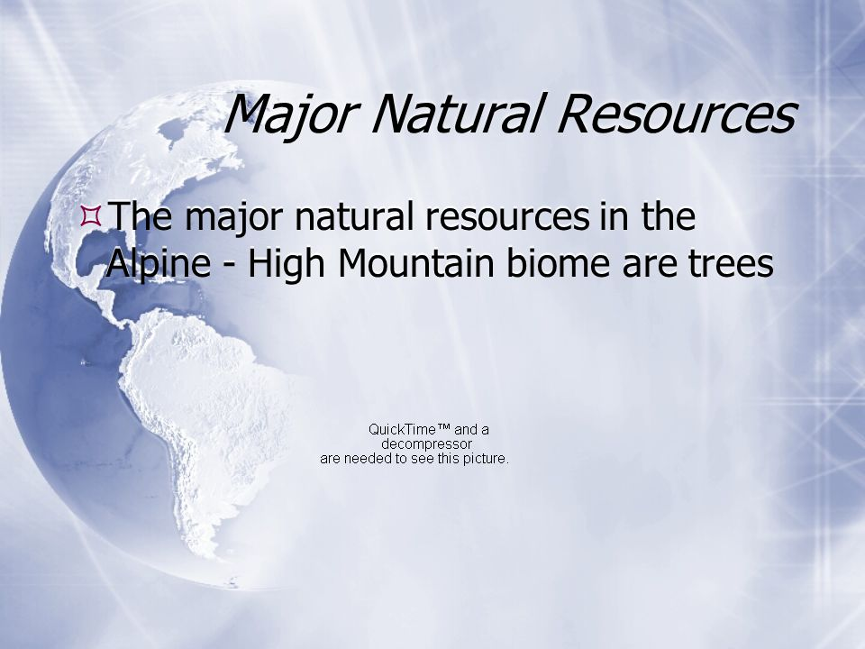 Major Natural Resources  The major natural resources in the Alpine - High Mountain biome are trees