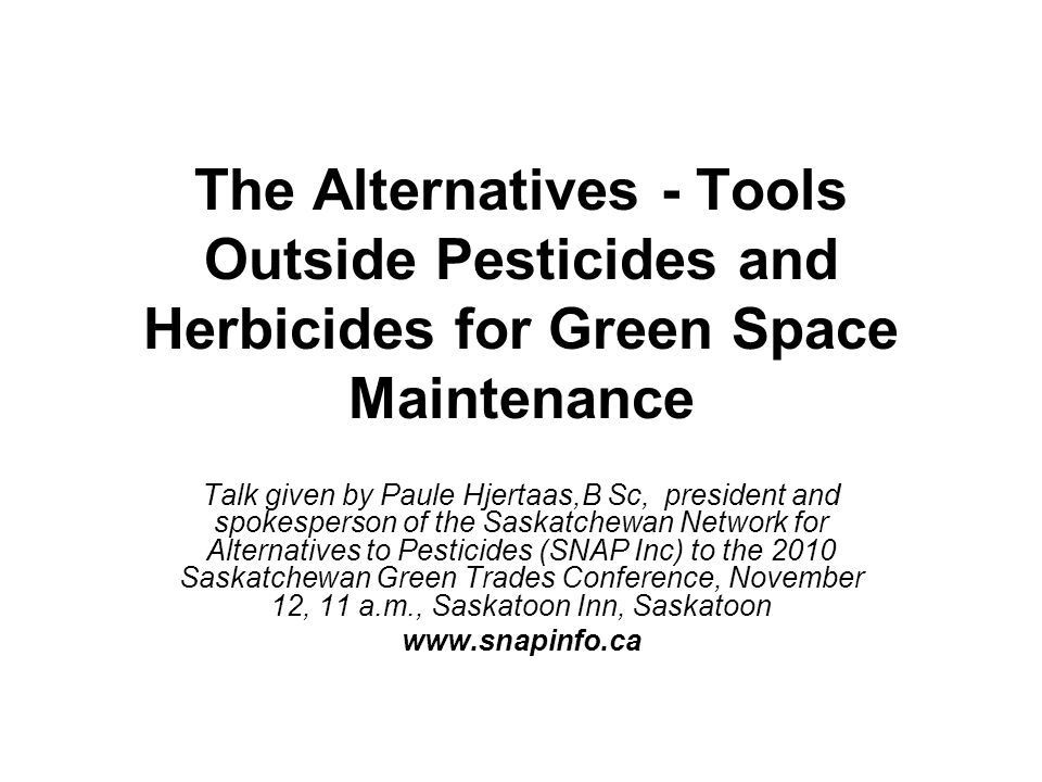 The Alternatives - Tools Outside Pesticides and Herbicides for Green Space Maintenance Talk given by Paule Hjertaas,B Sc, president and spokesperson of the Saskatchewan Network for Alternatives to Pesticides (SNAP Inc) to the 2010 Saskatchewan Green Trades Conference, November 12, 11 a.m., Saskatoon Inn, Saskatoon www.snapinfo.ca