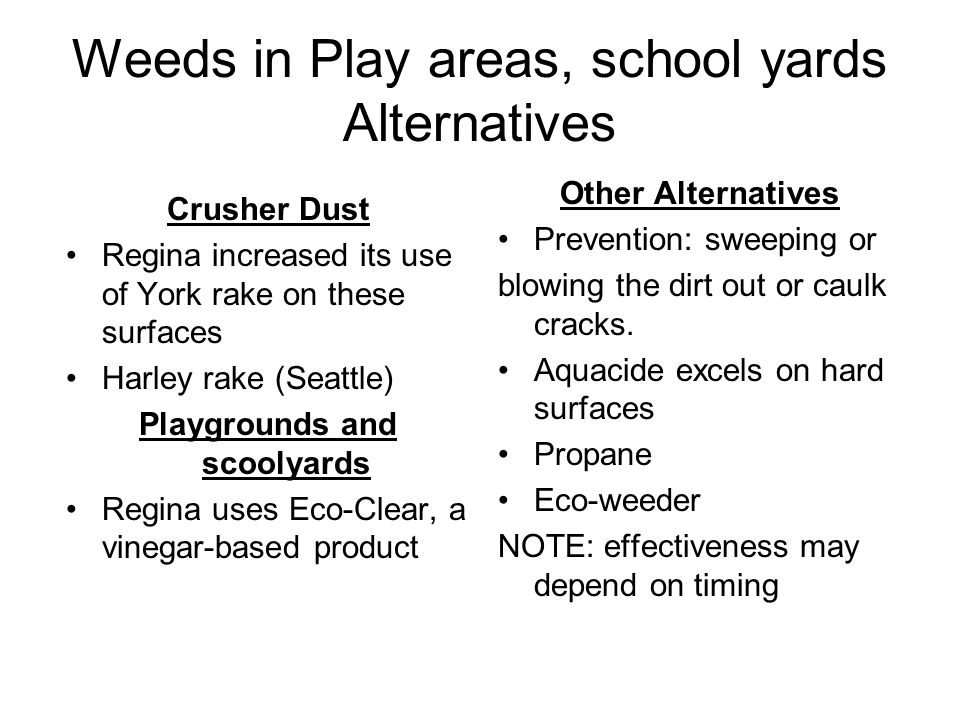 Weeds in Play areas, school yards Alternatives Crusher Dust Regina increased its use of York rake on these surfaces Harley rake (Seattle) Playgrounds and scoolyards Regina uses Eco-Clear, a vinegar-based product Other Alternatives Prevention: sweeping or blowing the dirt out or caulk cracks.
