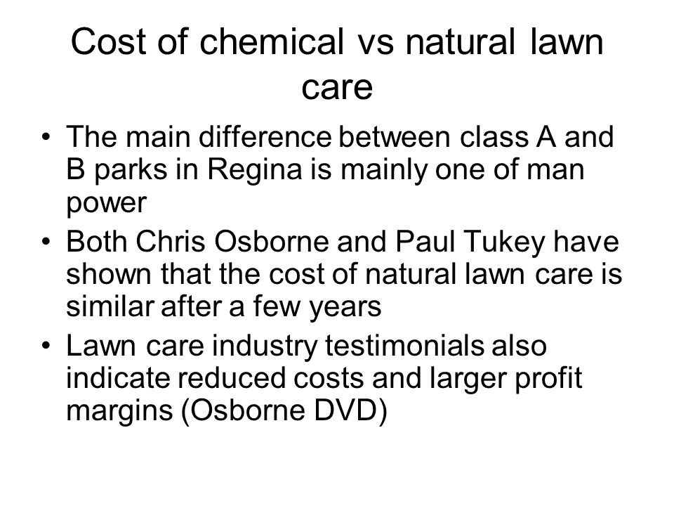 Cost of chemical vs natural lawn care The main difference between class A and B parks in Regina is mainly one of man power Both Chris Osborne and Paul Tukey have shown that the cost of natural lawn care is similar after a few years Lawn care industry testimonials also indicate reduced costs and larger profit margins (Osborne DVD)