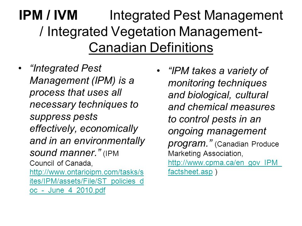 IPM / IVM Integrated Pest Management / Integrated Vegetation Management- Canadian Definitions Integrated Pest Management (IPM) is a process that uses all necessary techniques to suppress pests effectively, economically and in an environmentally sound manner. (IPM Council of Canada, http://www.ontarioipm.com/tasks/s ites/IPM/assets/File/ST_policies_d oc_-_June_4_2010.pdf http://www.ontarioipm.com/tasks/s ites/IPM/assets/File/ST_policies_d oc_-_June_4_2010.pdf IPM takes a variety of monitoring techniques and biological, cultural and chemical measures to control pests in an ongoing management program. (Canadian Produce Marketing Association, http://www.cpma.ca/en_gov_IPM_ factsheet.asp ) http://www.cpma.ca/en_gov_IPM_ factsheet.asp