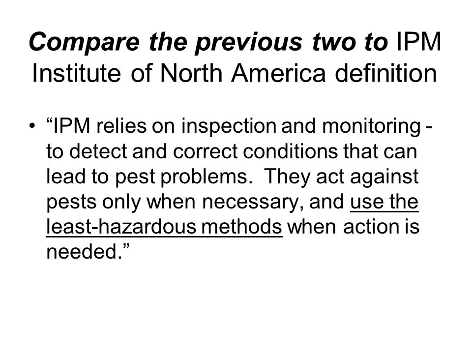 Compare the previous two to IPM Institute of North America definition IPM relies on inspection and monitoring - to detect and correct conditions that can lead to pest problems.
