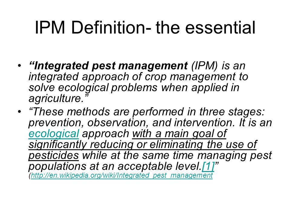 "IPM Definition- the essential ""Integrated pest management (IPM) is an integrated approach of crop management to solve ecological problems when applied"