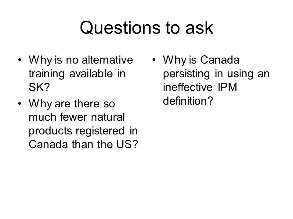 Questions to ask Why is no alternative training available in SK? Why are there so much fewer natural products registered in Canada than the US? Why is