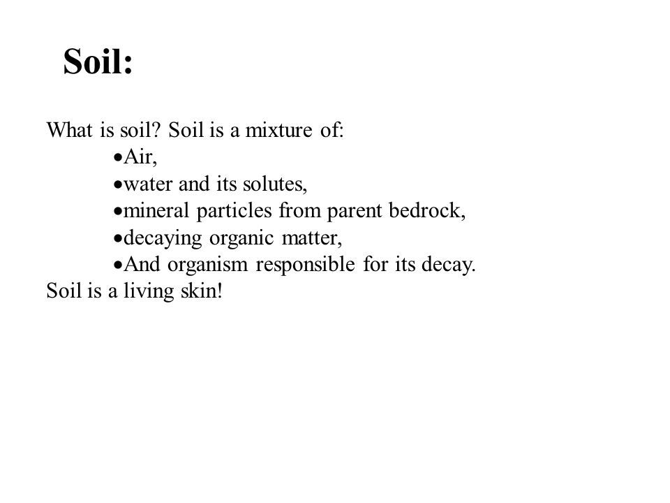 Soil: What is soil? Soil is a mixture of:  Air,  water and its solutes,  mineral particles from parent bedrock,  decaying organic matter,  And or