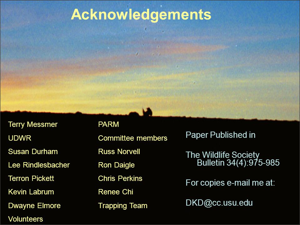 Acknowledgements Terry MessmerPARM UDWRCommittee members Susan DurhamRuss Norvell Lee RindlesbacherRon Daigle Terron PickettChris Perkins Kevin LabrumRenee Chi Dwayne ElmoreTrapping Team Volunteers Paper Published in The Wildlife Society Bulletin 34(4):975-985 For copies e-mail me at: DKD@cc.usu.edu