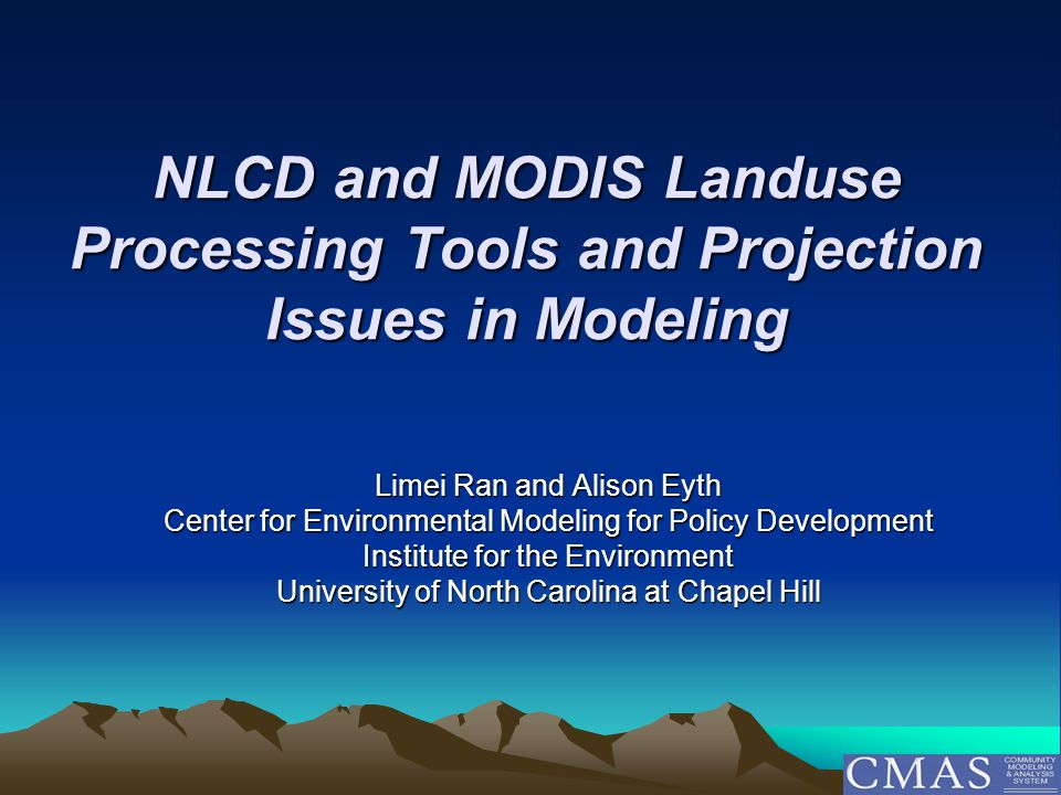 NLCD and MODIS Landuse Processing Tools and Projection Issues in Modeling Limei Ran and Alison Eyth Center for Environmental Modeling for Policy Development Institute for the Environment University of North Carolina at Chapel Hill