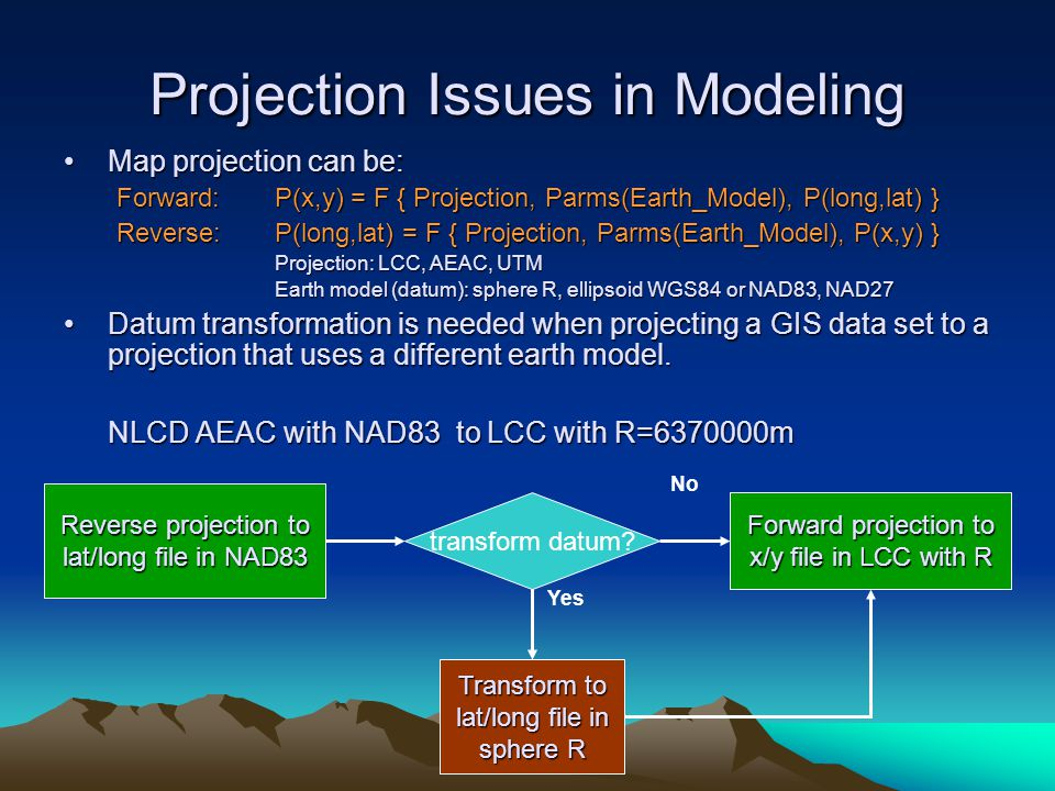 Projection Issues in Modeling Map projection can be:Map projection can be: Forward:P(x,y) = F { Projection, Parms(Earth_Model), P(long,lat) } Reverse:P(long,lat) = F { Projection, Parms(Earth_Model), P(x,y) } Projection: LCC, AEAC, UTM Earth model (datum): sphere R, ellipsoid WGS84 or NAD83, NAD27 Datum transformation is needed when projecting a GIS data set to a projection that uses a different earth model.Datum transformation is needed when projecting a GIS data set to a projection that uses a different earth model.