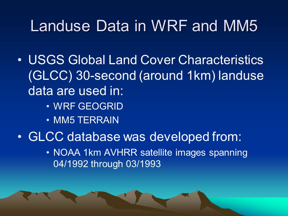 Landuse Data in WRF and MM5 USGS Global Land Cover Characteristics (GLCC) 30-second (around 1km) landuse data are used in: WRF GEOGRID MM5 TERRAIN GLCC database was developed from: NOAA 1km AVHRR satellite images spanning 04/1992 through 03/1993