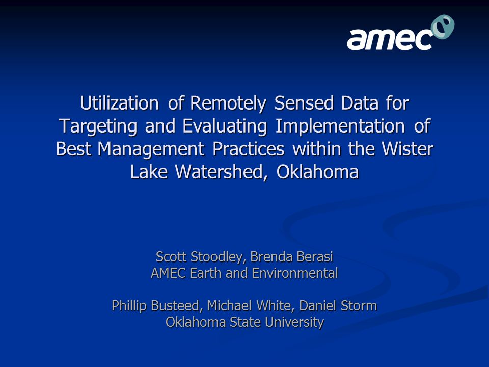 Utilization of Remotely Sensed Data for Targeting and Evaluating Implementation of Best Management Practices within the Wister Lake Watershed, Oklahoma Scott Stoodley, Brenda Berasi AMEC Earth and Environmental Phillip Busteed, Michael White, Daniel Storm Oklahoma State University